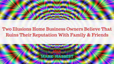 Two Illusions You Need To Stop Believing While Building Your Home Business