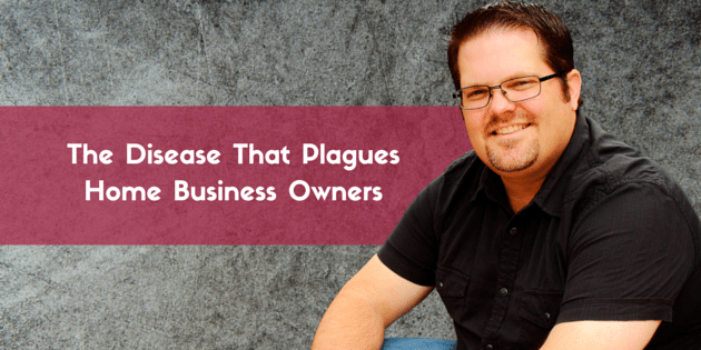 The Disease That Plagues Home Business