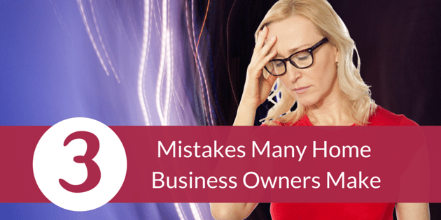 Mistakes Many Home Business Owners Make