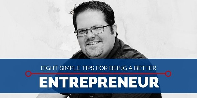 Eight Simple Tips For Being A Better Entrepreneur