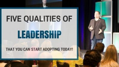 Five Qualities of Leadership That YOU Can Start Adopting TODAY!