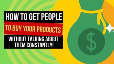 How to Get People to Buy Your Products, Without Talking About The Constantly!